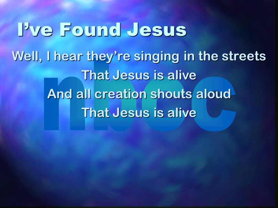 I've Found Jesus Well, I hear they're singing in the streets That Jesus is alive And all creation shouts aloud That Jesus is alive