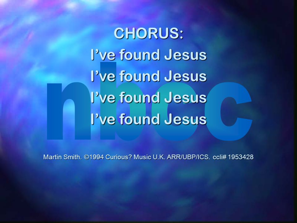 CHORUS: I've found Jesus Martin Smith. ©1994 Curious? Music U.K. ARR/UBP/ICS. ccli# 1953428