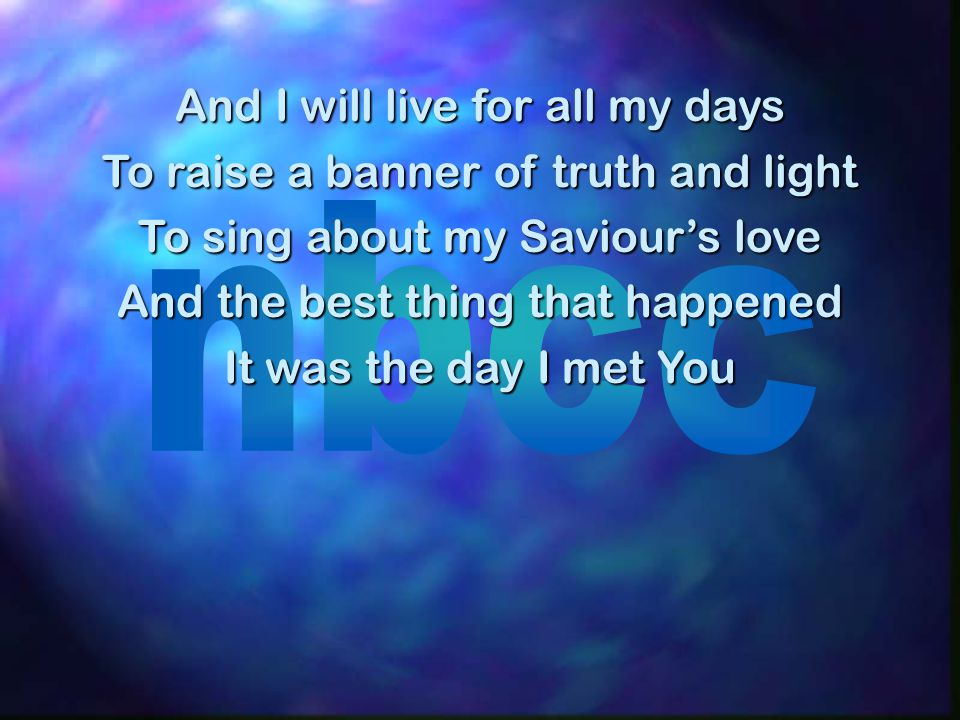 And I will live for all my days To raise a banner of truth and light To sing about my Saviour's love And the best thing that happened It was the day I