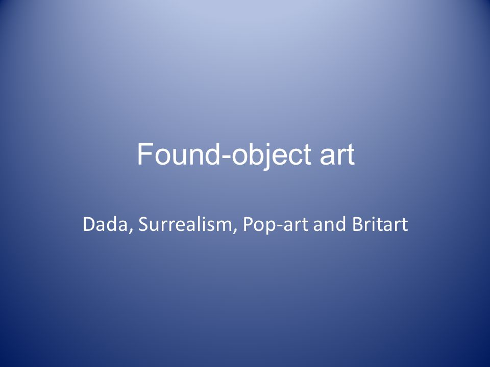 Found-object art Dada, Surrealism, Pop-art and Britart