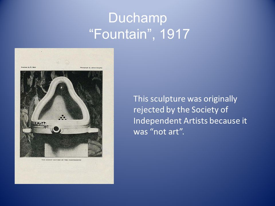 Duchamp Fountain , 1917 This sculpture was originally rejected by the Society of Independent Artists because it was not art .