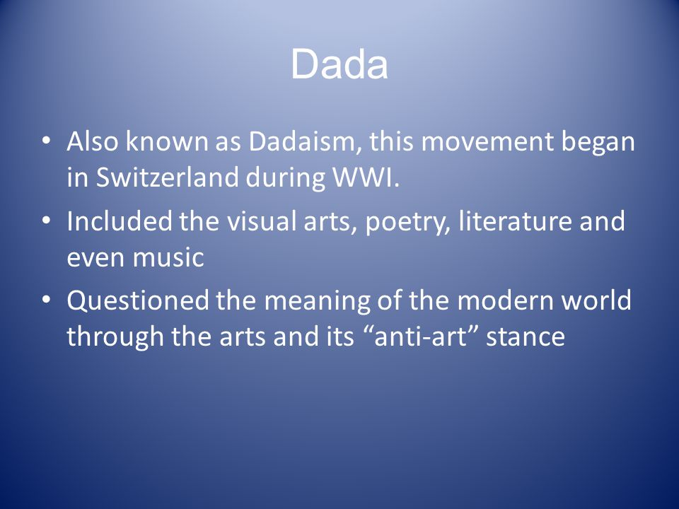 Dada Also known as Dadaism, this movement began in Switzerland during WWI.