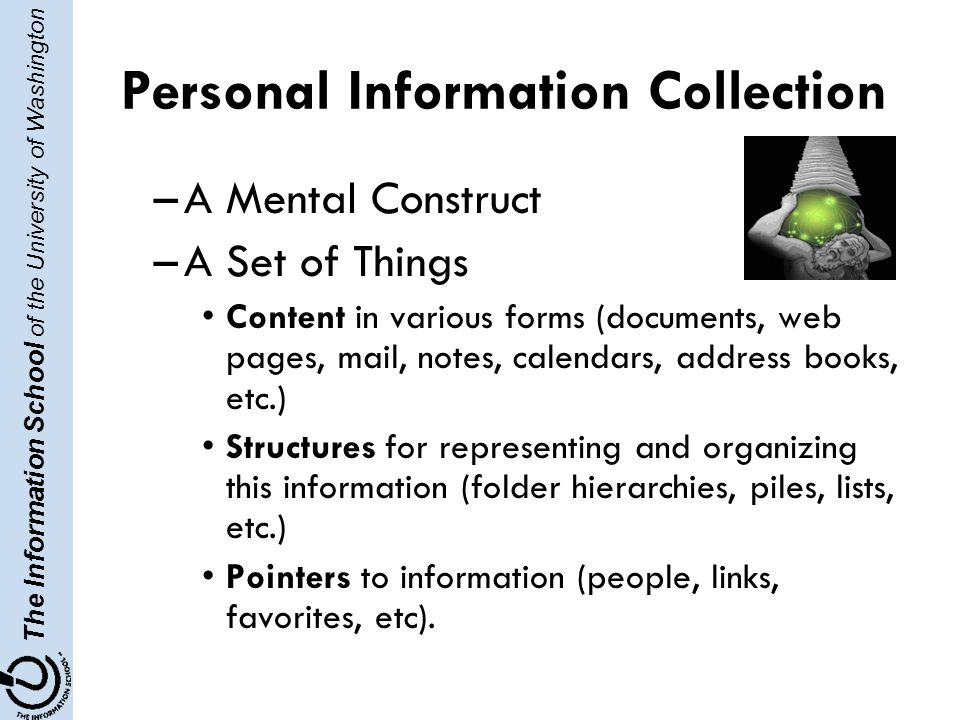 The Information School of the University of Washington Personal Information Collection –A Mental Construct –A Set of Things Content in various forms (documents, web pages, mail, notes, calendars, address books, etc.) Structures for representing and organizing this information (folder hierarchies, piles, lists, etc.) Pointers to information (people, links, favorites, etc).