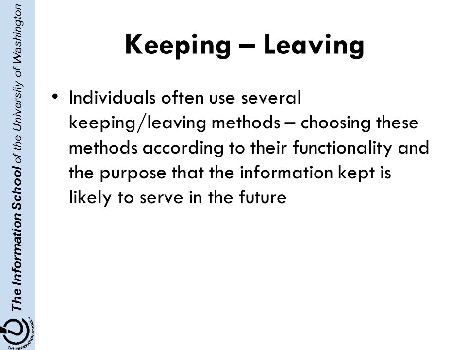 The Information School of the University of Washington Keeping – Leaving Individuals often use several keeping/leaving methods – choosing these methods according to their functionality and the purpose that the information kept is likely to serve in the future