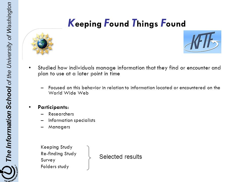 The Information School of the University of Washington K eeping F ound T hings F ound Studied how individuals manage information that they find or encounter and plan to use at a later point in time –Focused on this behavior in relation to information located or encountered on the World Wide Web Participants: –Researchers –Information specialists –Managers Keeping Study Re-finding Study Survey Folders study Selected results