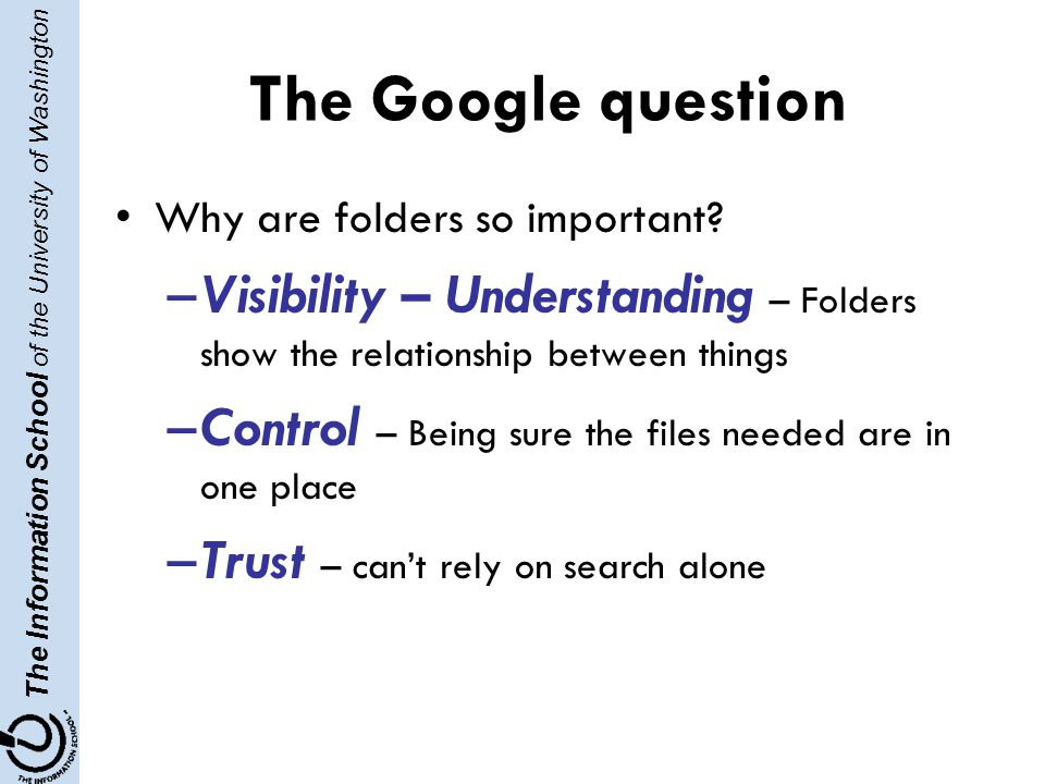 The Information School of the University of Washington The Google question Why are folders so important.