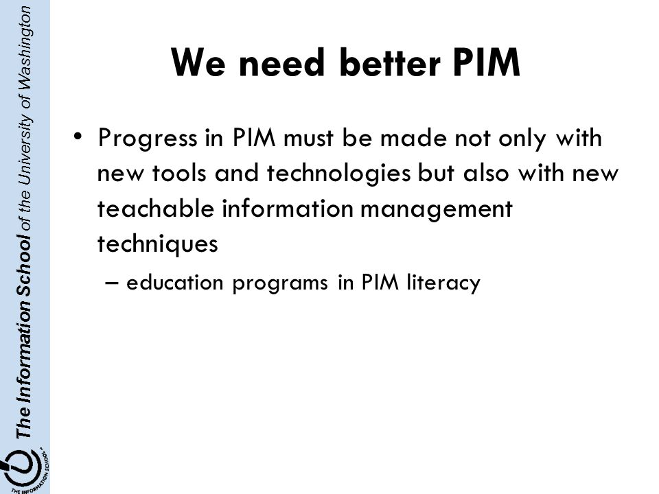 The Information School of the University of Washington We need better PIM Progress in PIM must be made not only with new tools and technologies but also with new teachable information management techniques –education programs in PIM literacy