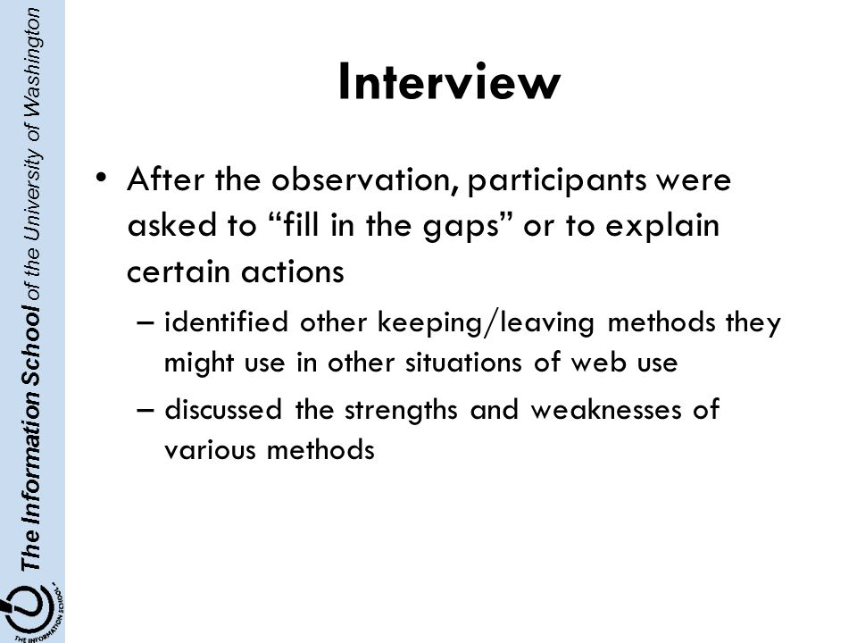 The Information School of the University of Washington Interview After the observation, participants were asked to fill in the gaps or to explain certain actions –identified other keeping/leaving methods they might use in other situations of web use –discussed the strengths and weaknesses of various methods