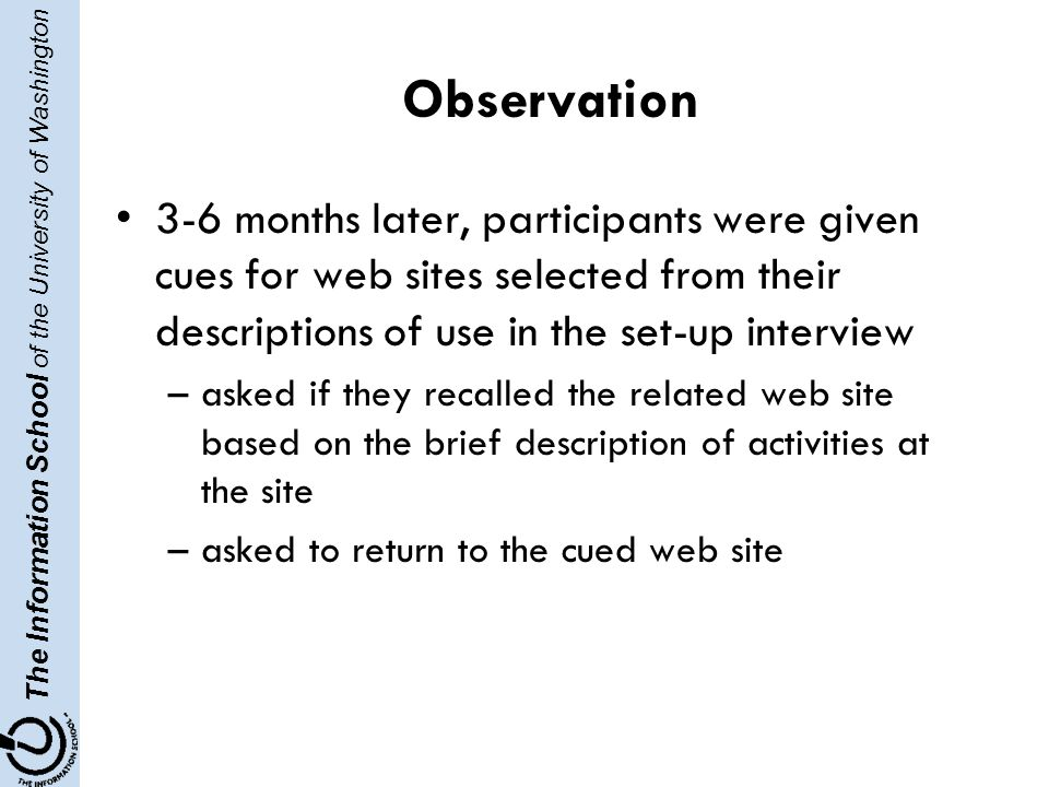 The Information School of the University of Washington Observation 3-6 months later, participants were given cues for web sites selected from their descriptions of use in the set-up interview –asked if they recalled the related web site based on the brief description of activities at the site –asked to return to the cued web site