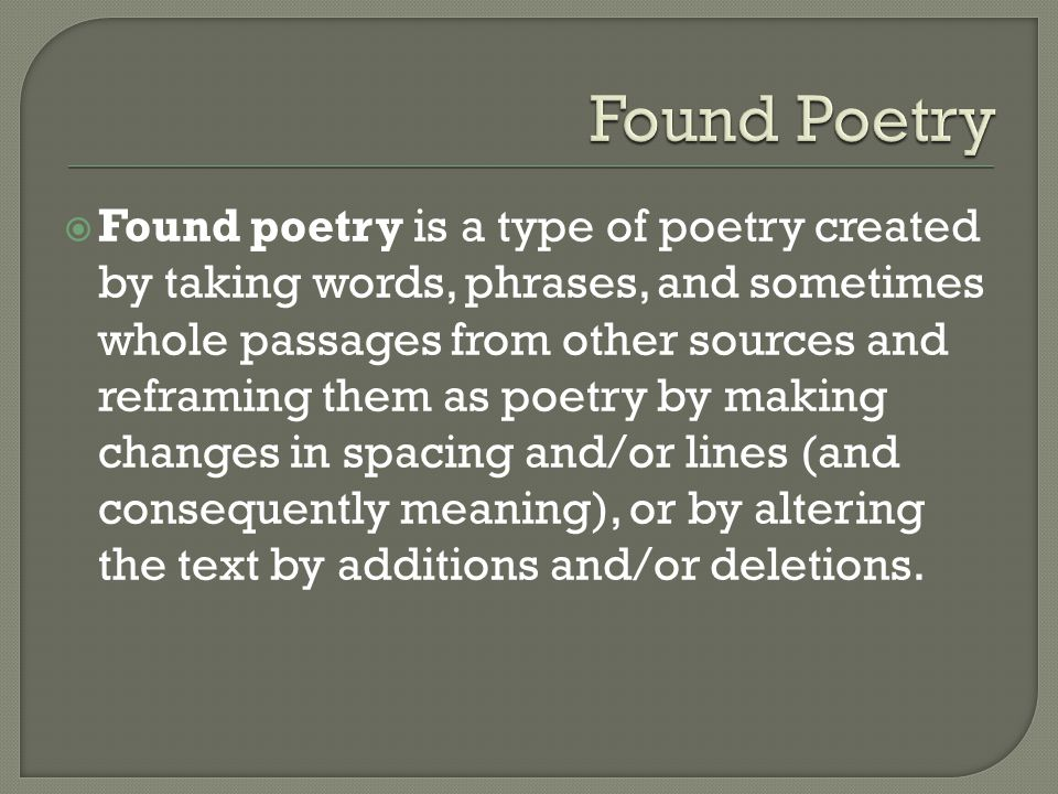  Found poetry is a type of poetry created by taking words, phrases, and sometimes whole passages from other sources and reframing them as poetry by m
