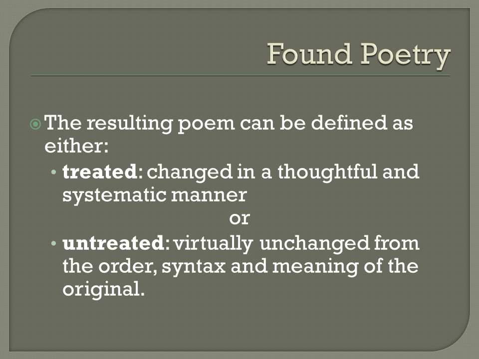  The resulting poem can be defined as either: treated: changed in a thoughtful and systematic manner or untreated: virtually unchanged from the order