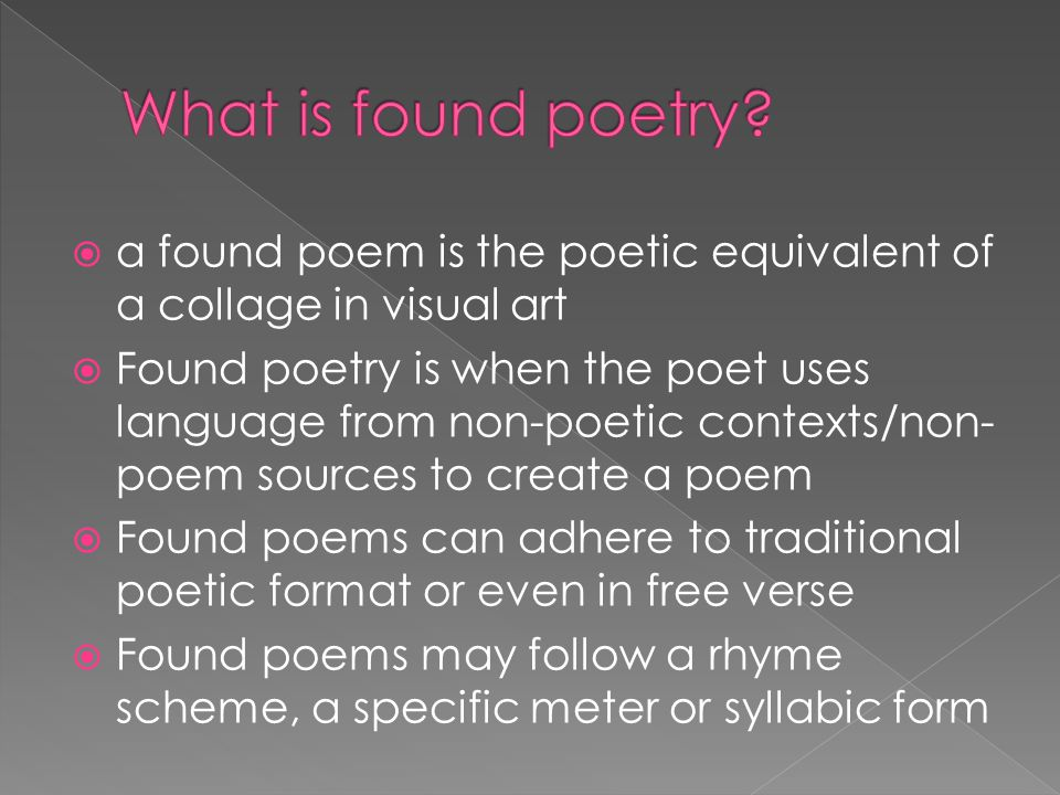  a found poem is the poetic equivalent of a collage in visual art  Found poetry is when the poet uses language from non-poetic contexts/non- poem sources to create a poem  Found poems can adhere to traditional poetic format or even in free verse  Found poems may follow a rhyme scheme, a specific meter or syllabic form