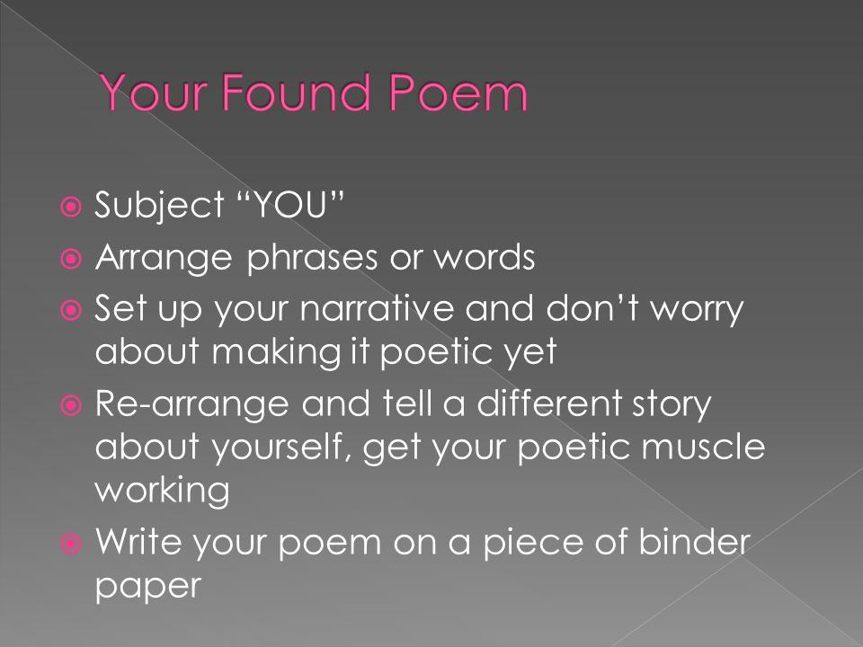  Subject YOU  Arrange phrases or words  Set up your narrative and don't worry about making it poetic yet  Re-arrange and tell a different story about yourself, get your poetic muscle working  Write your poem on a piece of binder paper