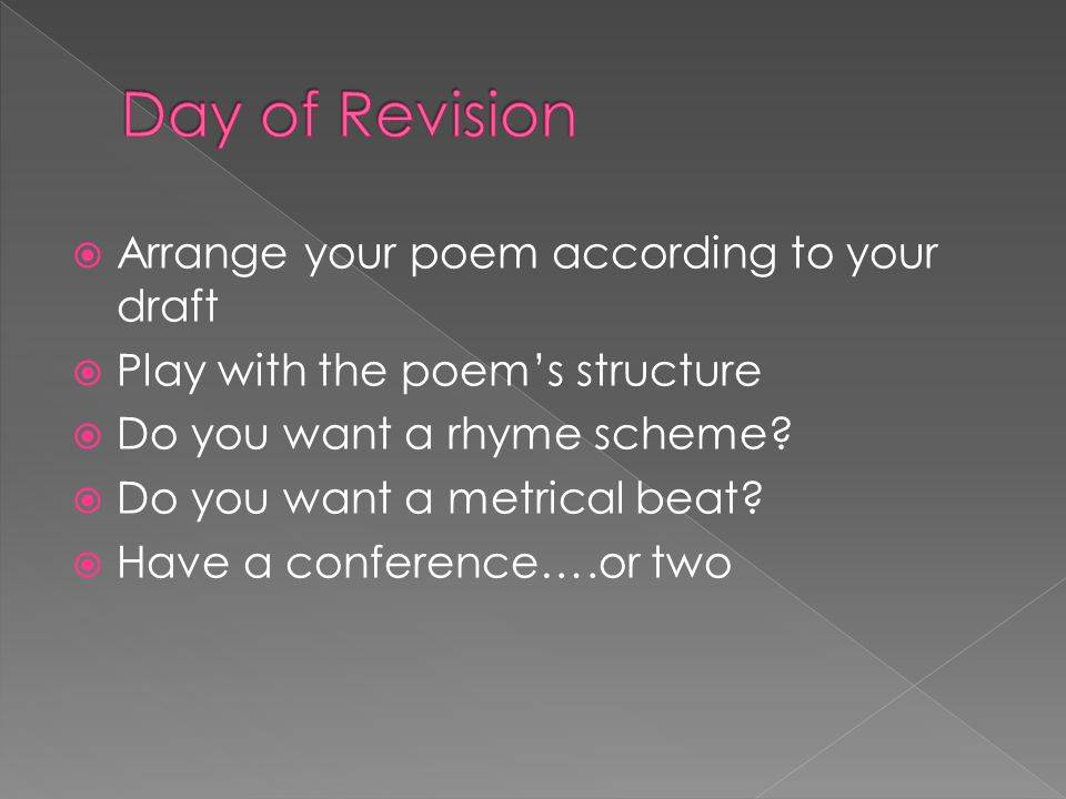  Arrange your poem according to your draft  Play with the poem's structure  Do you want a rhyme scheme.