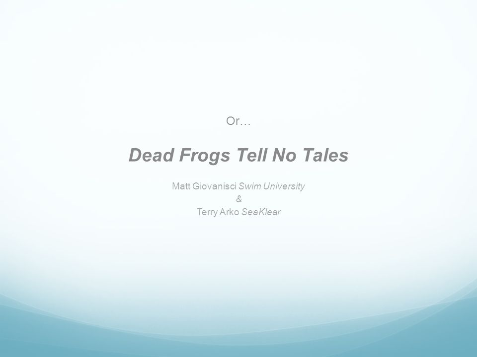 Or… Dead Frogs Tell No Tales Matt Giovanisci Swim University & Terry Arko SeaKlear