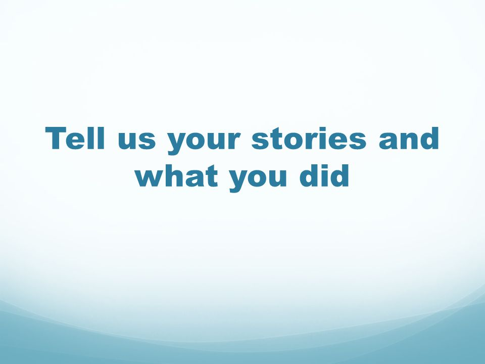 Tell us your stories and what you did