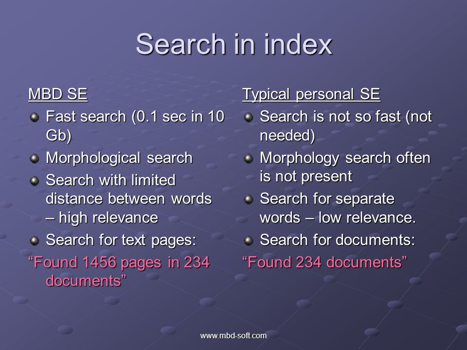 Search in index MBD SE Fast search (0.1 sec in 10 Gb) Morphological search Search with limited distance between words – high relevance Search for text pages: Found 1456 pages in 234 documents Typical personal SE Search is not so fast (not needed) Morphology search often is not present Search for separate words – low relevance.