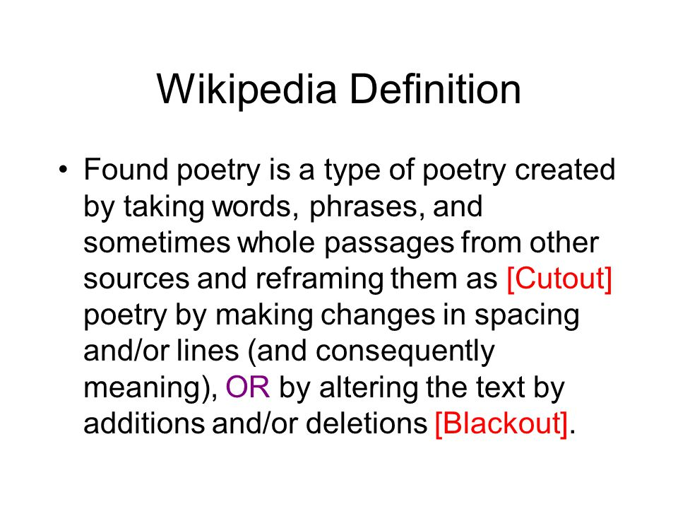 Wikipedia Definition Found poetry is a type of poetry created by taking words, phrases, and sometimes whole passages from other sources and reframing them as [Cutout] poetry by making changes in spacing and/or lines (and consequently meaning), OR by altering the text by additions and/or deletions [Blackout].