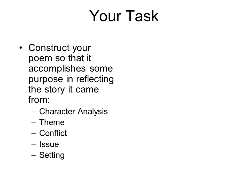 Your Task Construct your poem so that it accomplishes some purpose in reflecting the story it came from: –Character Analysis –Theme –Conflict –Issue –Setting