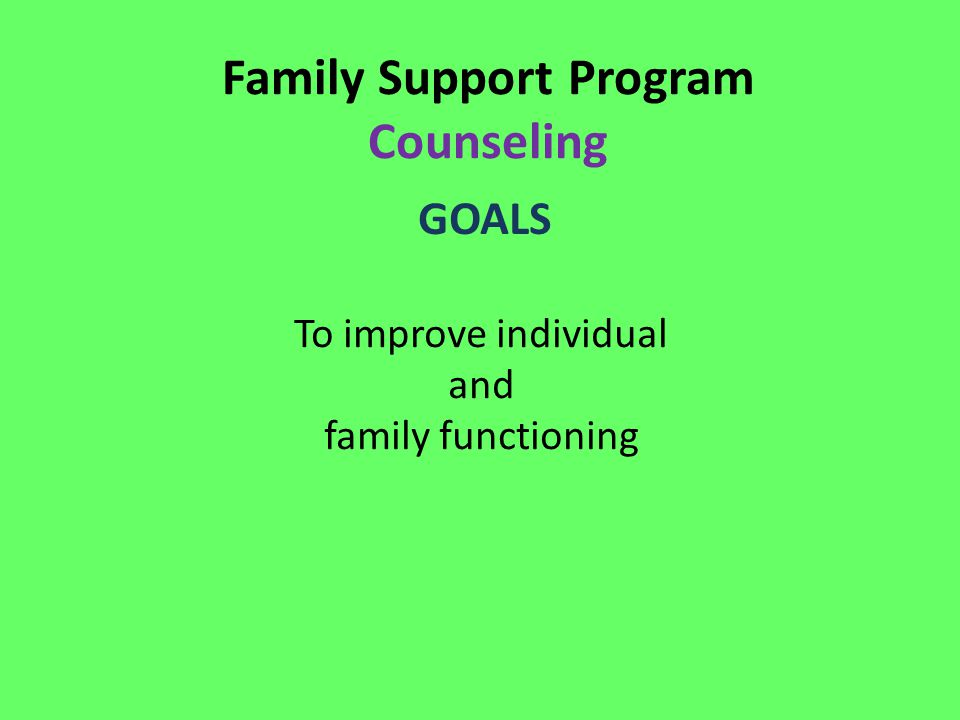 Family Support Program Counseling GOALS To improve individual and family functioning