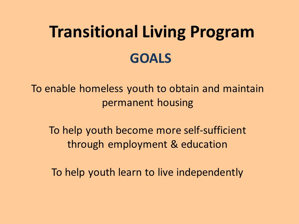 Transitional Living Program GOALS To enable homeless youth to obtain and maintain permanent housing To help youth become more self-sufficient through employment & education To help youth learn to live independently