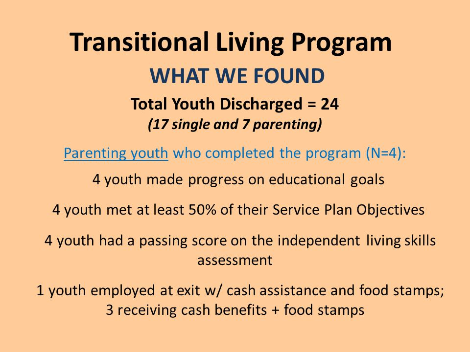 Transitional Living Program WHAT WE FOUND Total Youth Discharged = 24 (17 single and 7 parenting) Parenting youth who completed the program (N=4): 4 youth made progress on educational goals 4 youth met at least 50% of their Service Plan Objectives 4 youth had a passing score on the independent living skills assessment 1 youth employed at exit w/ cash assistance and food stamps; 3 receiving cash benefits + food stamps