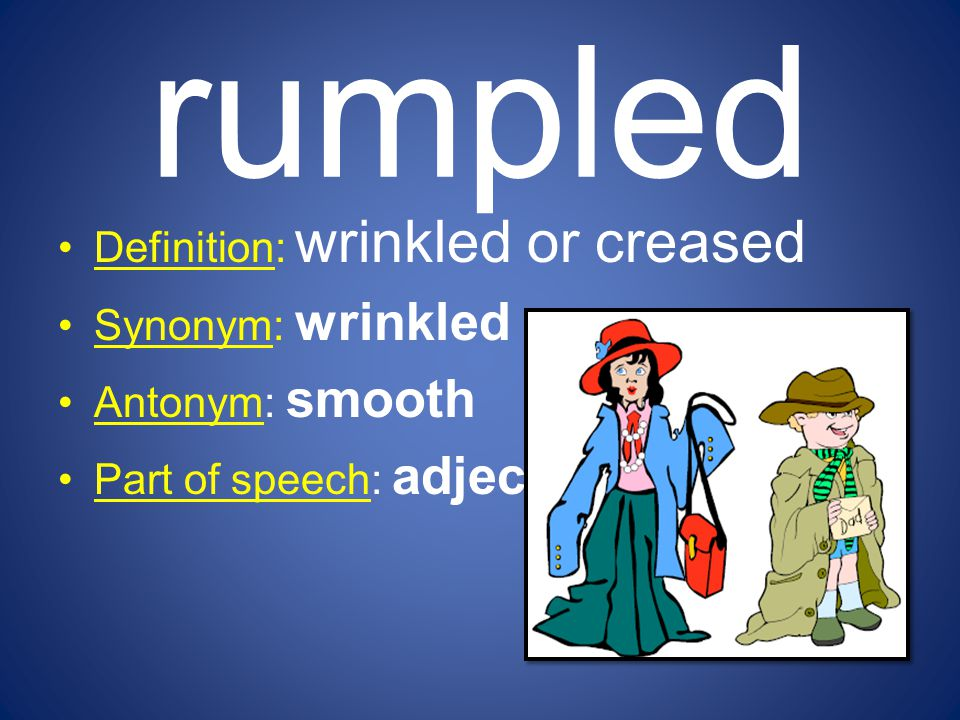 rumpled Definition: wrinkled or creased Synonym: wrinkled Antonym: smooth Part of speech: adjective