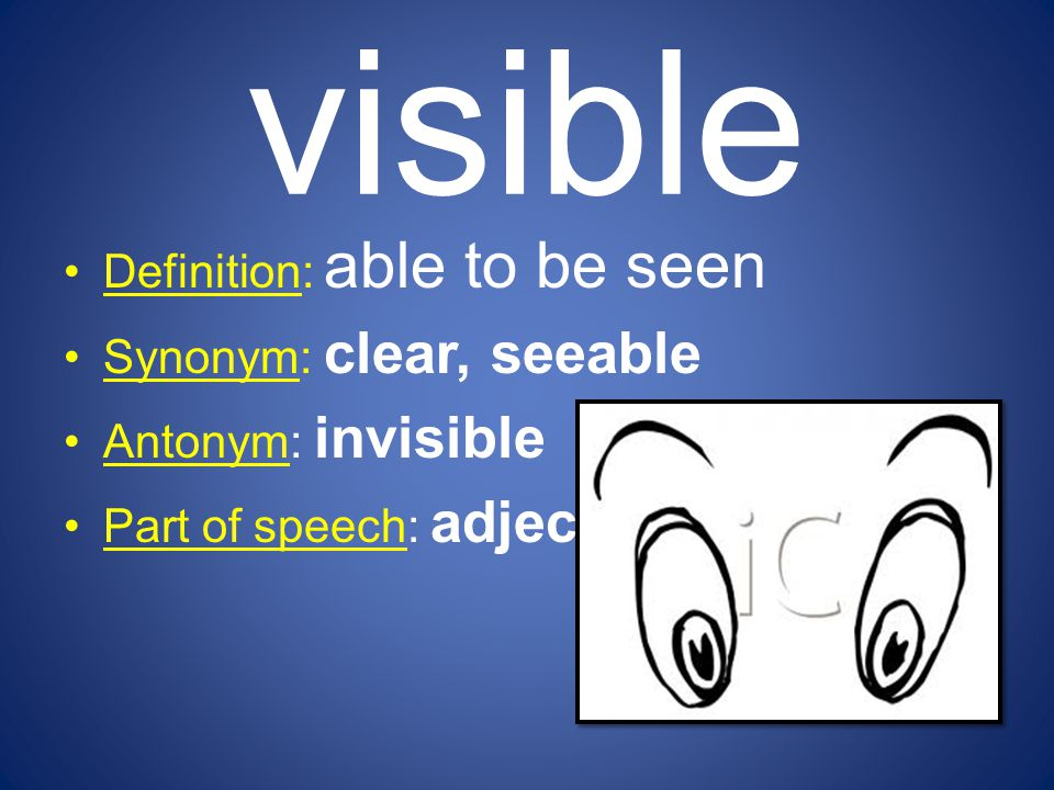 visible Definition: able to be seen Synonym: clear, seeable Antonym: invisible Part of speech: adjective