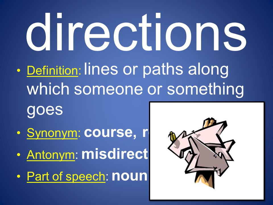 directions Definition: lines or paths along which someone or something goes Synonym: course, route Antonym: misdirection Part of speech: noun