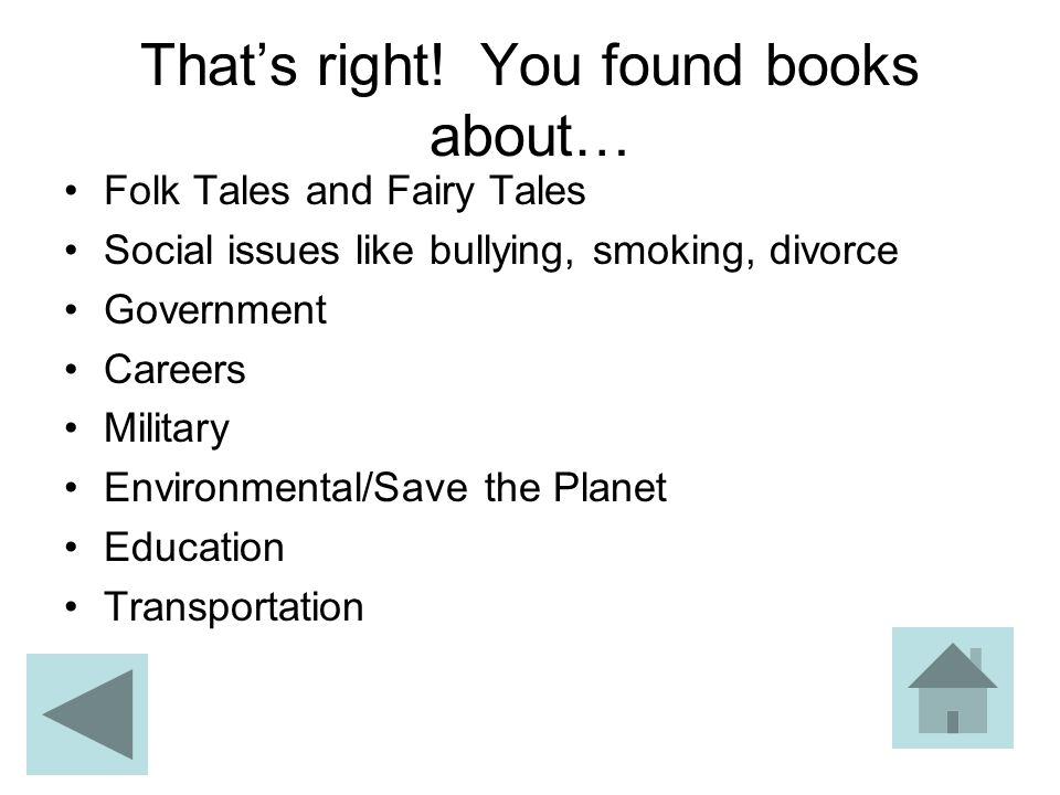That's right! You found books about… Folk Tales and Fairy Tales Social issues like bullying, smoking, divorce Government Careers Military Environmenta