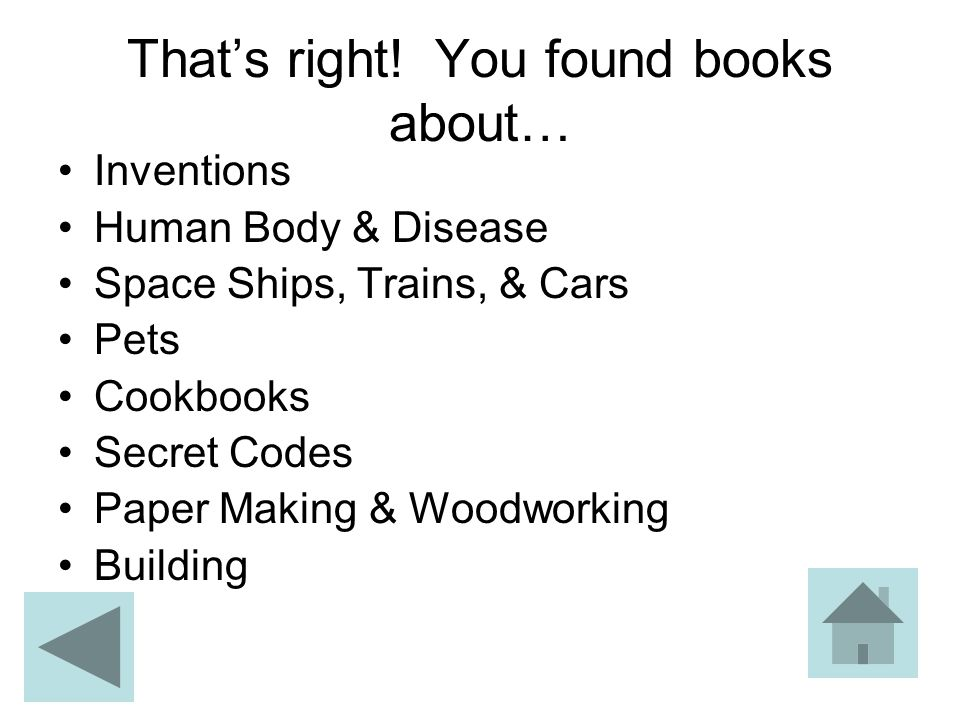 That's right! You found books about… Inventions Human Body & Disease Space Ships, Trains, & Cars Pets Cookbooks Secret Codes Paper Making & Woodworkin