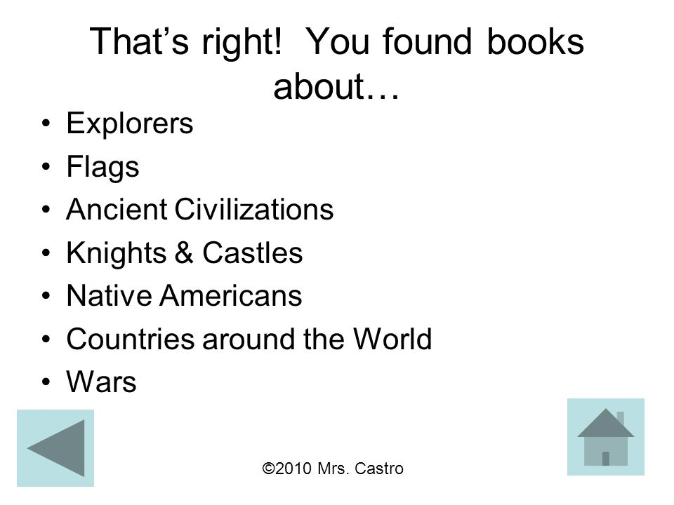 That's right! You found books about… Explorers Flags Ancient Civilizations Knights & Castles Native Americans Countries around the World Wars ©2010 Mr