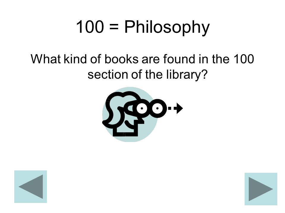 100 = Philosophy What kind of books are found in the 100 section of the library?