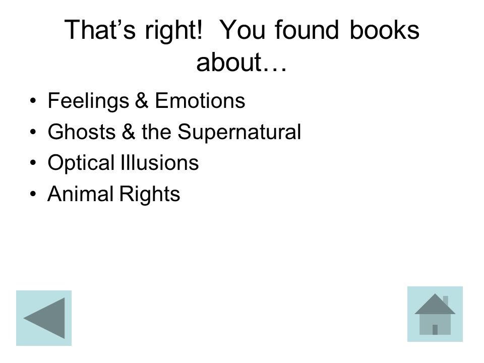 That's right! You found books about… Feelings & Emotions Ghosts & the Supernatural Optical Illusions Animal Rights