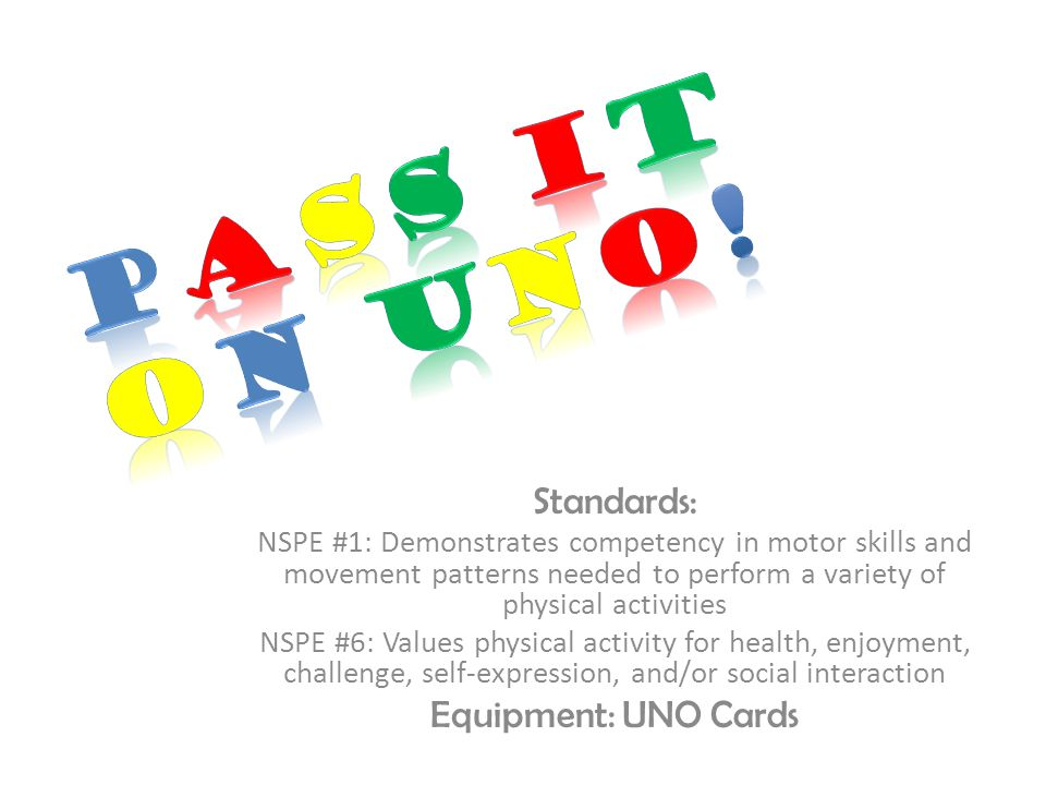 Standards: NSPE #1: Demonstrates competency in motor skills and movement patterns needed to perform a variety of physical activities NSPE #6: Values physical activity for health, enjoyment, challenge, self-expression, and/or social interaction Equipment: UNO Cards