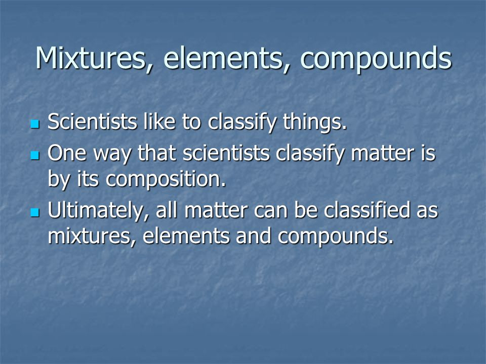 Mixtures, elements, compounds Scientists like to classify things. Scientists like to classify things. One way that scientists classify matter is by it