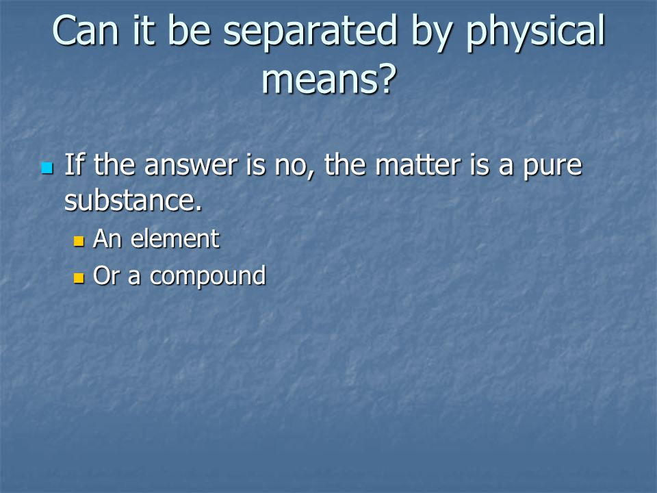 Can it be separated by physical means? If the answer is no, the matter is a pure substance. If the answer is no, the matter is a pure substance. An el