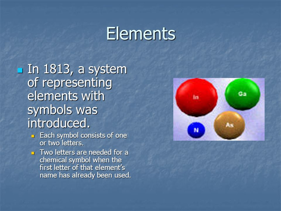 Elements In 1813, a system of representing elements with symbols was introduced. In 1813, a system of representing elements with symbols was introduce