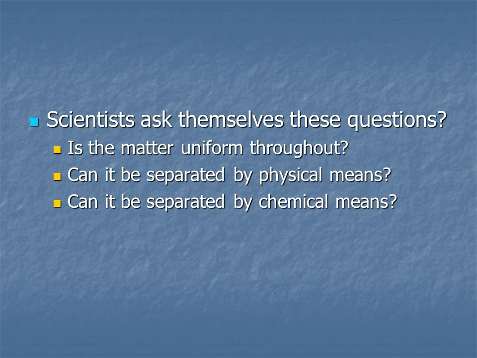 Scientists ask themselves these questions? Scientists ask themselves these questions? Is the matter uniform throughout? Is the matter uniform througho