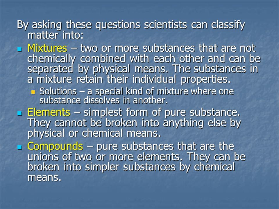 By asking these questions scientists can classify matter into: Mixtures – two or more substances that are not chemically combined with each other and