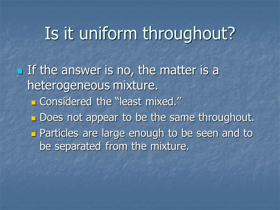 Is it uniform throughout? If the answer is no, the matter is a heterogeneous mixture. If the answer is no, the matter is a heterogeneous mixture. Cons