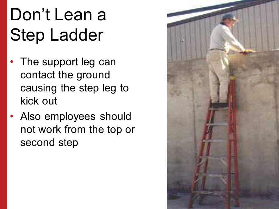 Proper Ladder Climbing Use both hands to climb a ladder Always face the ladder when climbing, descending or working Avoid the top two steps of a stepl