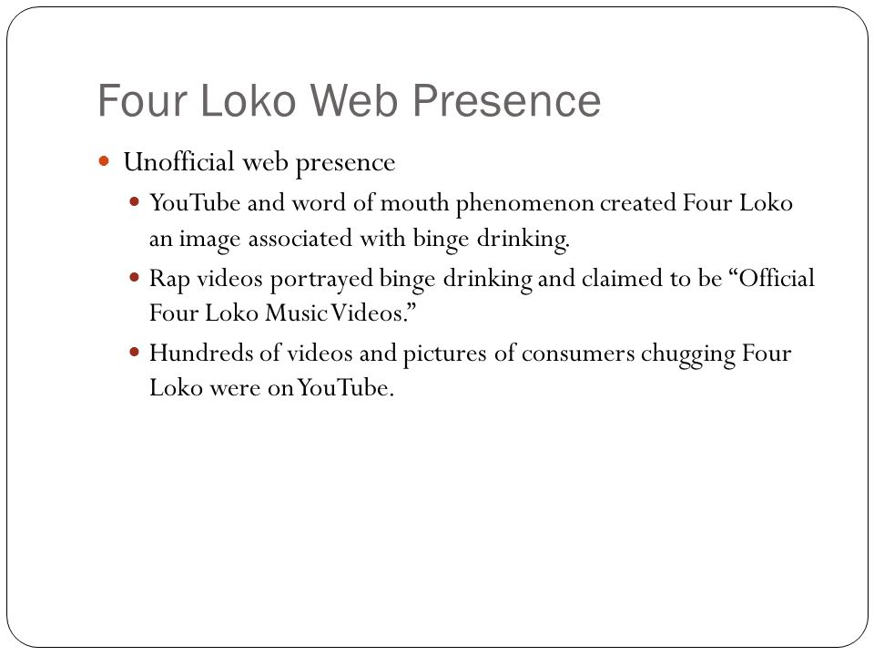 Four Loko Web Presence Unofficial web presence YouTube and word of mouth phenomenon created Four Loko an image associated with binge drinking.
