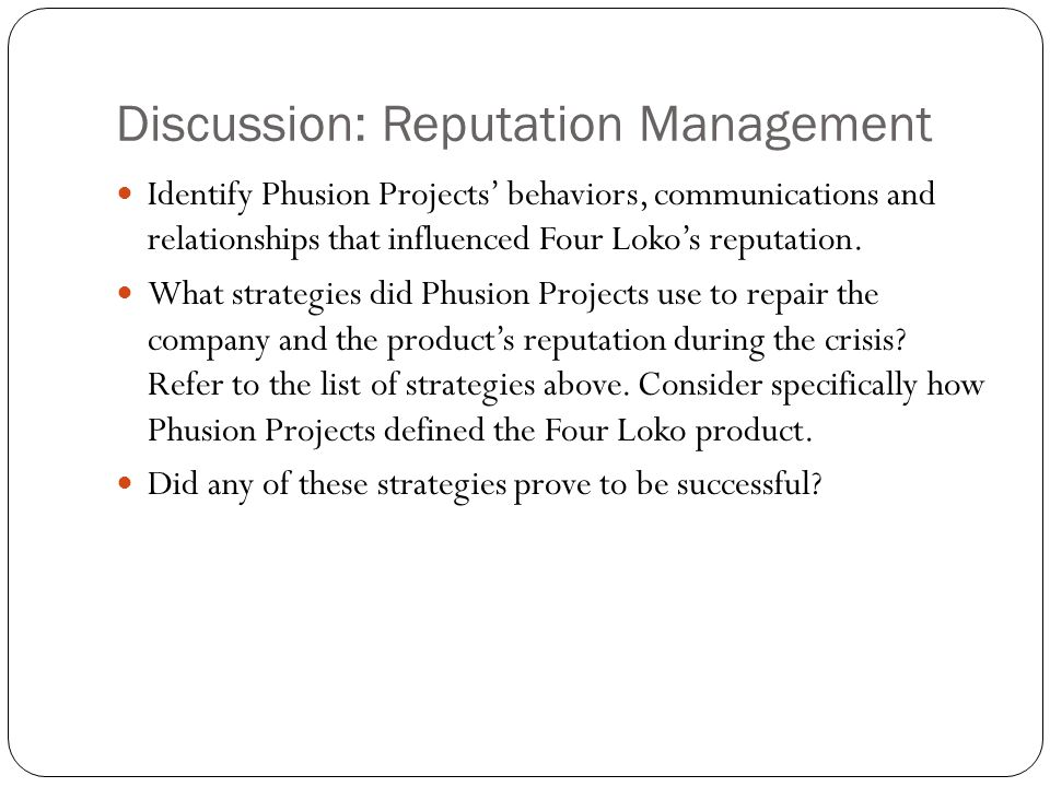 Discussion: Reputation Management Identify Phusion Projects' behaviors, communications and relationships that influenced Four Loko's reputation.