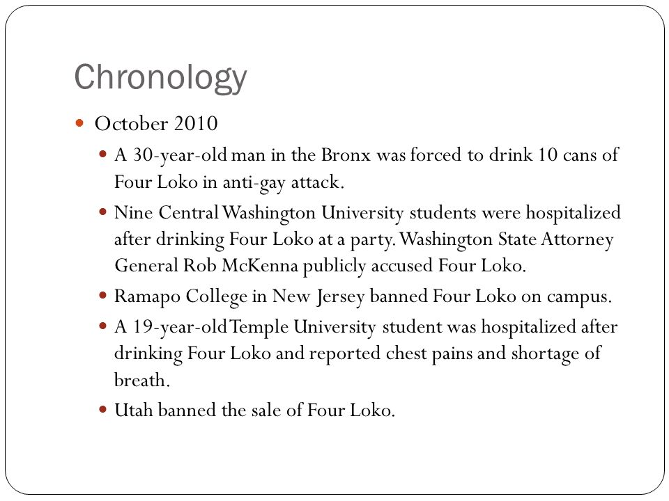 Chronology October 2010 A 30-year-old man in the Bronx was forced to drink 10 cans of Four Loko in anti-gay attack. Nine Central Washington University