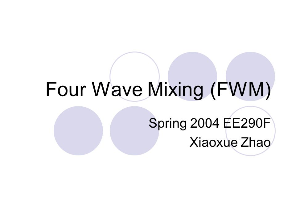 Four Wave Mixing (FWM) Spring 2004 EE290F Xiaoxue Zhao