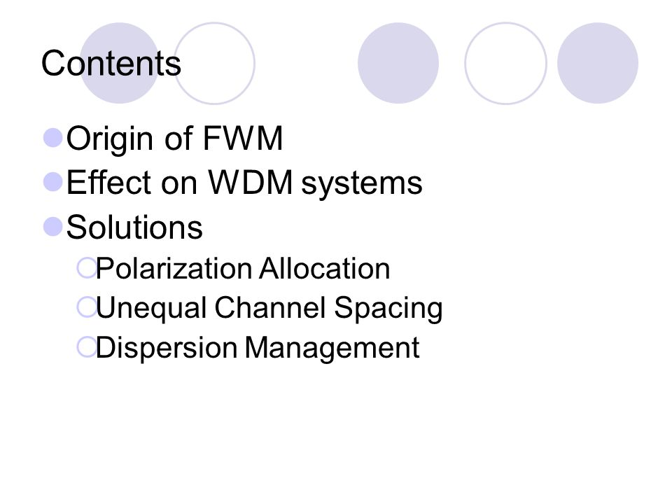 Contents Origin of FWM Effect on WDM systems Solutions  Polarization Allocation  Unequal Channel Spacing  Dispersion Management