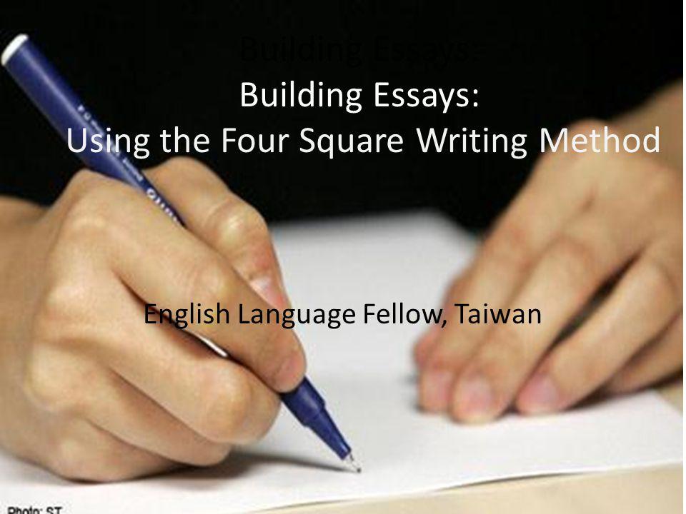 Building Essays: Building Essays: Using the Four Square Writing Method English Language Fellow, Taiwan
