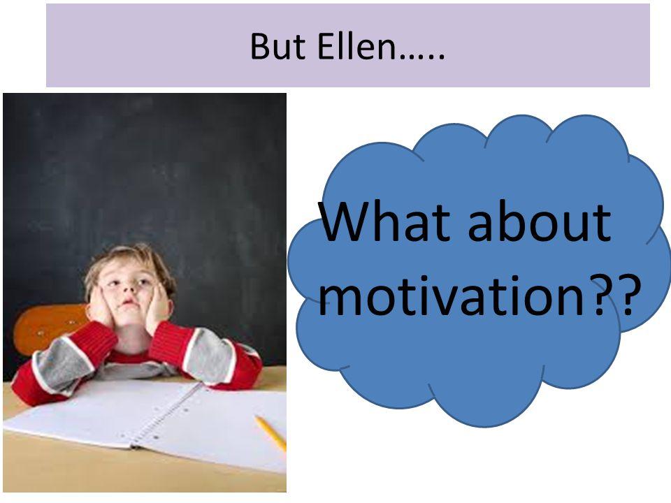 But Ellen….. What about motivation??