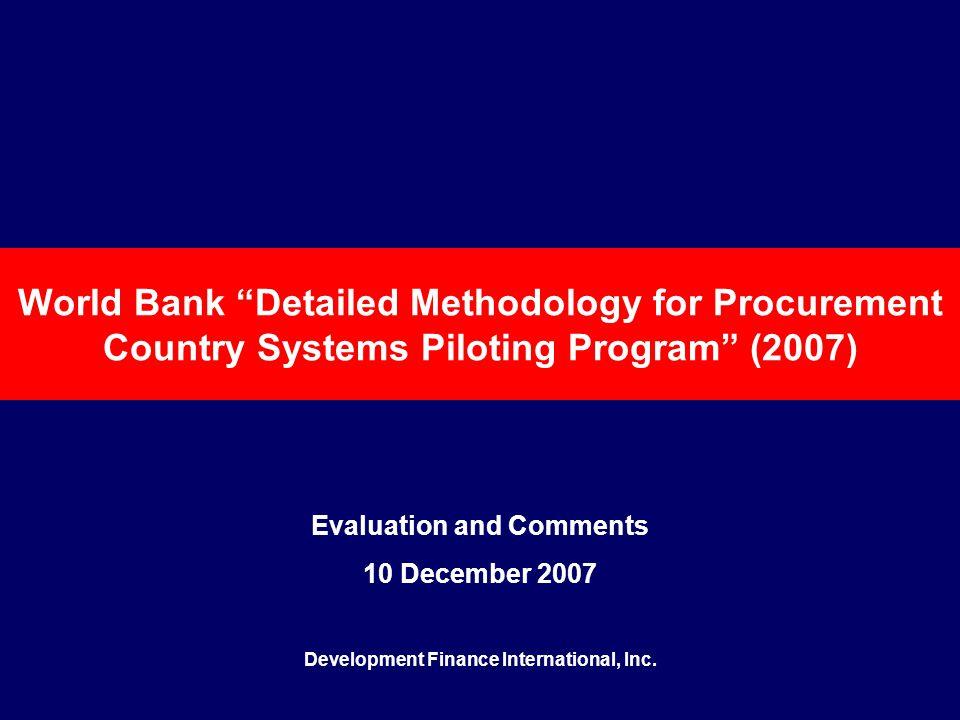 World Bank Detailed Methodology for Procurement Country Systems Piloting Program (2007) Evaluation and Comments 10 December 2007 Development Finance International, Inc.